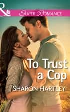 To Trust a Cop (Mills & Boon Superromance) ebook by Sharon Hartley