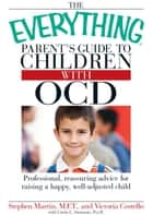 The Everything Parent's Guide to Children with OCD: Professional, reassuring advice for raising a happy, well-adjusted child ebook by Stephen Martin,Victoria Costello