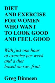 Diet And Exercise For Women Who Want To Look Good And Feel Good ebook by Greg Dinneen
