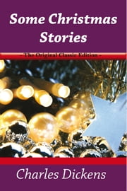 Some Christmas Stories - The Original Classic Edition eBook by Charles Dickens