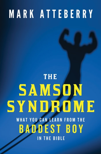 The Samson Syndrome - What You Can Learn from the Baddest Boy in the Bible ebook by Mark Atteberry