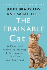 The Trainable Cat - A Practical Guide to Making Life Happier for You and Your Cat ebook by John Bradshaw, Sarah Ellis