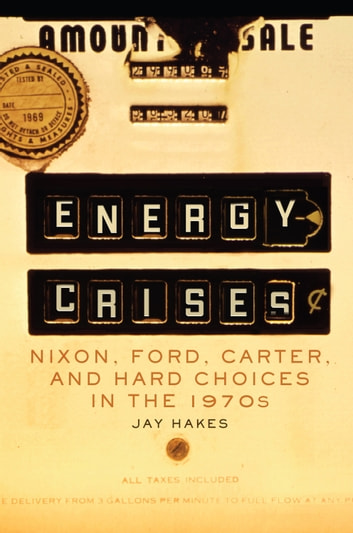 Energy Crises - Nixon, Ford, Carter, and Hard Choices in the 1970s ebook by Jay E. Hakes
