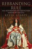Rebranding Rule - The Restoration and Revolution Monarchy, 1660-1714 ebook by Kevin Sharpe