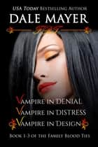 Family Blood Ties Set - books 1,2 and 3 - Vampire in Denial, Vampire in Distress, Vampire in Design ebook by Dale Mayer
