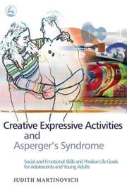 Creative Expressive Activities and Asperger's Syndrome: Social and Emotional Skills and Positive Life Goals for Adolescents and Young Adults ebook by Martinovich, Judith