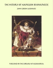 The History of Napoleon Buonaparte ebook by John Gibson Lockhart