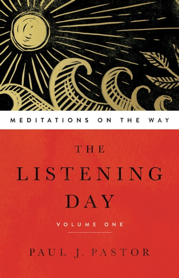 The Listening Day - Meditations On The Way, Volume One ebook by Paul J. Pastor
