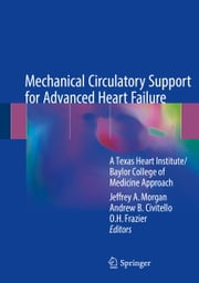 Mechanical Circulatory Support for Advanced Heart Failure - A Texas Heart Institute/Baylor College of Medicine Approach ebook by Jeffrey A. Morgan, Andrew B. Civitello, O.H. Frazier