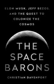 The Space Barons - Elon Musk, Jeff Bezos, and the Quest to Colonize the Cosmos ebook by Christian Davenport