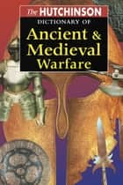 The Hutchinson Dictionary of Ancient and Medieval Warfare ebook by Peter Connolly, John Gillingham, John Lazenby
