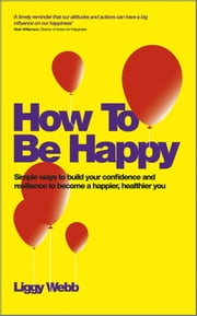 How To Be Happy - How Developing Your Confidence, Resilience, Appreciation and Communication Can Lead to a Happier, Healthier You ebook by Liggy Webb