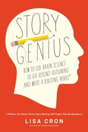 Story Genius - How to Use Brain Science to Go Beyond Outlining and Write a Riveting Novel (Before You Waste Three Years Writing 327 Pages That Go Nowhere) ebook by Lisa Cron