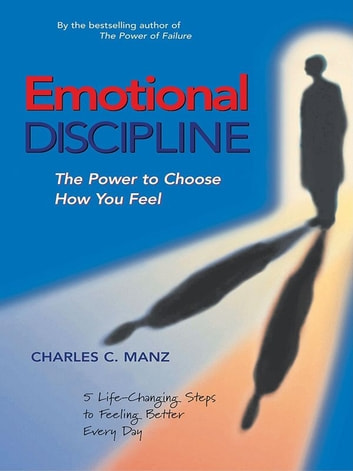 Emotional Discipline - The Power to Choose How You Feel; 5 Life Changing Steps to Feeling Better Every Day ebook by Charles C. Manz
