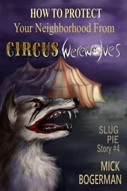 How to Protect Your Neighborhood from Circus Werewolves - Slug Pie Story #4 ebook by Mick Bogerman