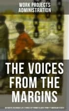 THE VOICES FROM THE MARGINS: Authentic Recorded Life Stories by Former Slaves from 17 American States - True Life Stories from Hundreds of African Americans in South about Their Life in Slavery and after the Liberation ebook by Work Projects Administration