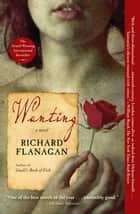 Wanting - A Novel ebook by Richard Flanagan
