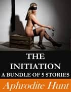 The Initiation: A Bundle of 5 Stories ebook by Aphrodite Hunt