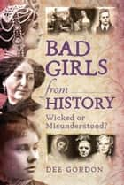 Bad Girls from History - Wicked or Misunderstood? eBook by Dee Gordon