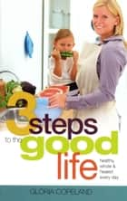 3 Steps to the Good Life - Healthy, Whole, and Healed Every Day ebook by Gloria Copeland