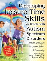 Developing Leisure Time Skills for People with Autism Spectrum Disorders (Revised & Expanded) - Practical Strategies for Home, School & the Community ebook by Phyllis Coyne, M.S.,Mary Lou Klagge,Colleen Nyberg