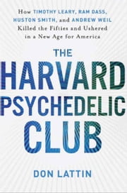 The Harvard Psychedelic Club - How Timothy Leary, Ram Dass, Huston Smith, and Andrew Weil Killed the Fifties and Ushered in a New Age for America ebook by Don Lattin