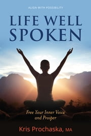 Life Well Spoken - Free Your Inner Voice & Prosper ebook by Kris Prochaska