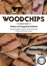 Woodchips - Essential strategies to achieve greater professional, financial and personal success. ebook by Ed Woods