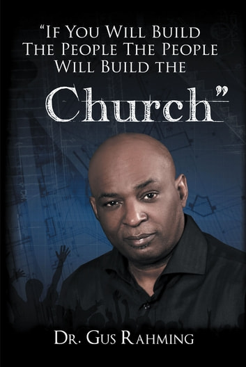 If You Build The People The People Will Build The Church ebook by Dr. Bishop Gus L. Rahming