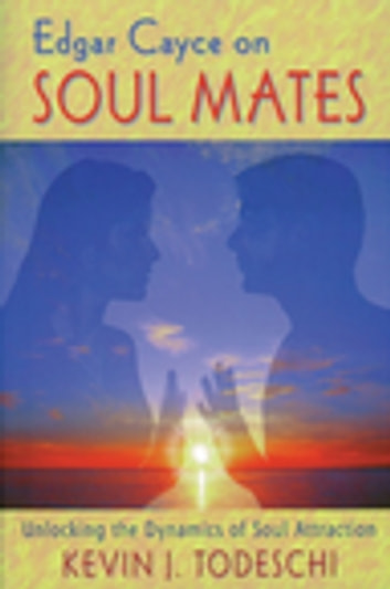 Edgar Cayce on Soul Mates: Unlocking the Dynamics of Soul Attraction - Unlocking the Dynamics of Soul Attraction ebook by Kevin J. Todeschi