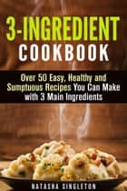 3-Ingredient Cookbook: Over 50 Easy, Healthy and Sumptuous Recipes You Can Make with 3 Main Ingredients - Quick & Easy ebook by Natasha Singleton