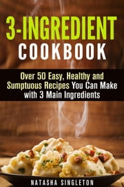 3-Ingredient Cookbook: Over 50 Easy, Healthy and Sumptuous Recipes You Can Make with 3 Main Ingredients - Quick & Easy ebook by Kobo.Web.Store.Products.Fields.ContributorFieldViewModel