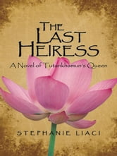 The Last Heiress - A Novel of Tutankhamun's Queen ebook by Stephanie Liaci