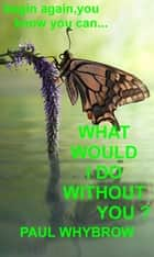 What Would I Do Without You ? ebook by Paul Whybrow