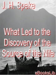 What Led To The Discovery of the Source Of The Nile ebook by Speke, J. H.