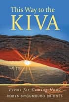 This Way to the Kiva - Poems for the Journey Home ebook by Robyn Nygumburo Bridges