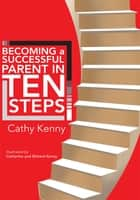 Becoming a Successful Parent in Ten Steps ebook by Cathy Kenny