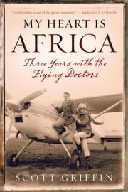 My Heart Is Africa - Three Years with the Flying Doctors ebook by Scott Griffin