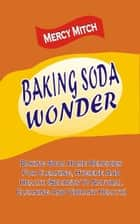 Baking Soda Wonder - Baking Soda Home Remedies For Cleaning, Hygiene And Health (Secrets To Natural Cleaning And Vibrant Health) ebook by Mercy Mitch