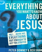 Everything You Want to Know about Jesus - Well … Maybe Not Everything but Enough to Get You Started ebook by Peter Douglas Downey,Ben James Shaw