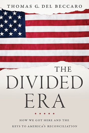 The Divided Era - How We Got Here and the Keys to America's Reconciliation ebook by Thomas Del Beccaro