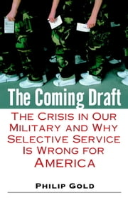 The Coming Draft - The Crisis in Our Military and Why Selective Service Is Wrong for America ebook by Philip Gold