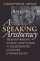 A Speaking Aristocracy ebook by Christopher Grasso