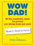 WOW DAD! Book 2: Good to Know - Be the wonderful, smart, fun parent you always knew you were ebook by Peter Atkinson