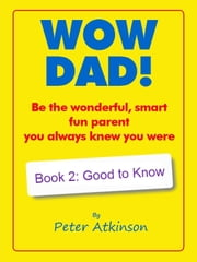 WOW DAD! Book 2: Good to Know - Be the wonderful, smart, fun parent you always knew you were ebook by
