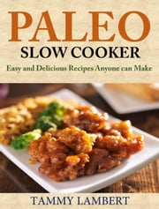 Paleo Slow Cooker: Easy and Delicious Recipes anyone can make ebook by Tammy Lambert