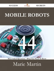 Mobile Robots 44 Success Secrets - 44 Most Asked Questions On Mobile Robots - What You Need To Know ebook by Marie Martin