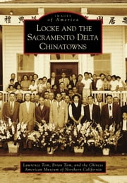 Locke and the Sacramento Delta Chinatowns ebook by Lawrence Tom,Brian Tom,The Chinese American Museum of Northern California