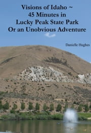 Visions of Idaho ~ 45 Minutes in Lucky Peak State Park Or an Unobvious Adventure ebook by Danielle Hughes