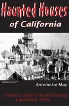Haunted Houses of California: A Ghostly Guide to Haunted Houses and Wandering Spirits ebook by Antoinette May